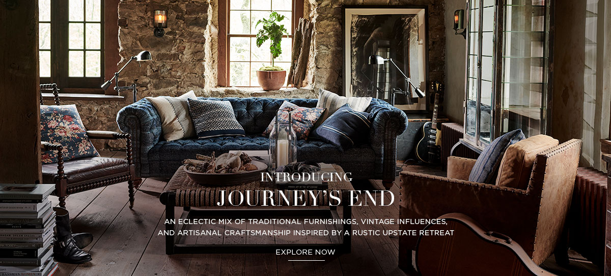 INTRODUCING JOURNEY'S END: An eclectic mix of traditional furnishings, vintage influences, and artisanal craftsmanship inspired by a rustic upstate retreat - EXPLORE NOW