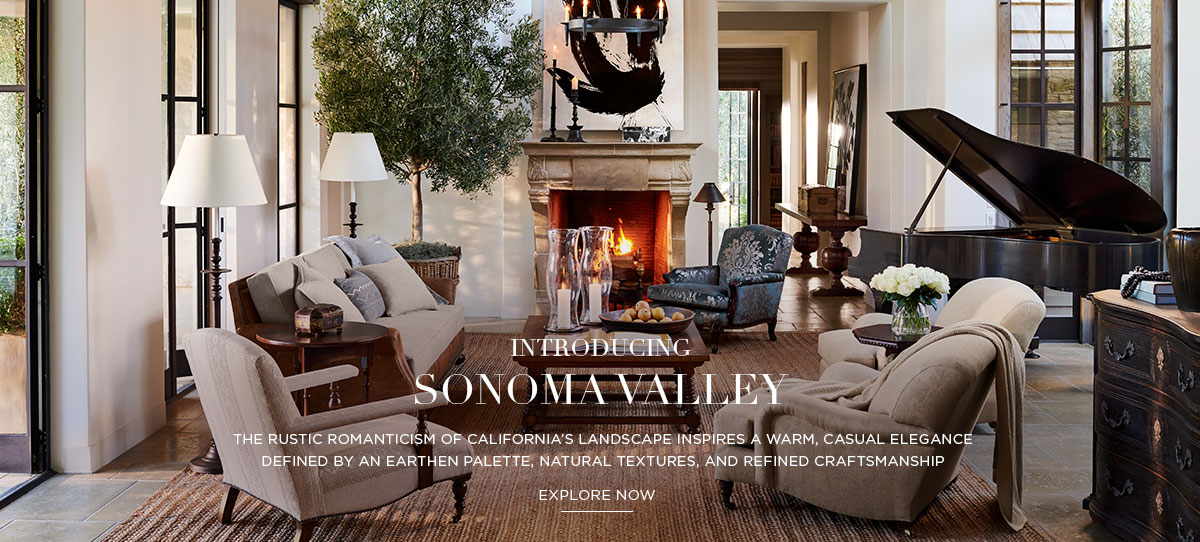 INTRODUCING SONOMA VALLEY: The rustic romanticism of California's landscape inspires a warm, casual elegance defined by an earthen palette, natural textures, and refined craftsmanship - EXPLORE NOW